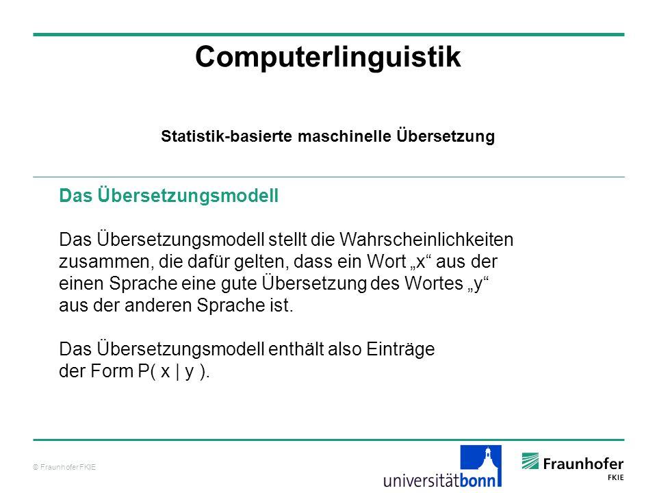 © Fraunhofer FKIE Computerlinguistik Das Übersetzungsmodell Das Übersetzungsmodell stellt die Wahrscheinlichkeiten zusammen, die dafür gelten, dass ein Wort x aus der einen Sprache eine gute Übersetzung des Wortes y aus der anderen Sprache ist.