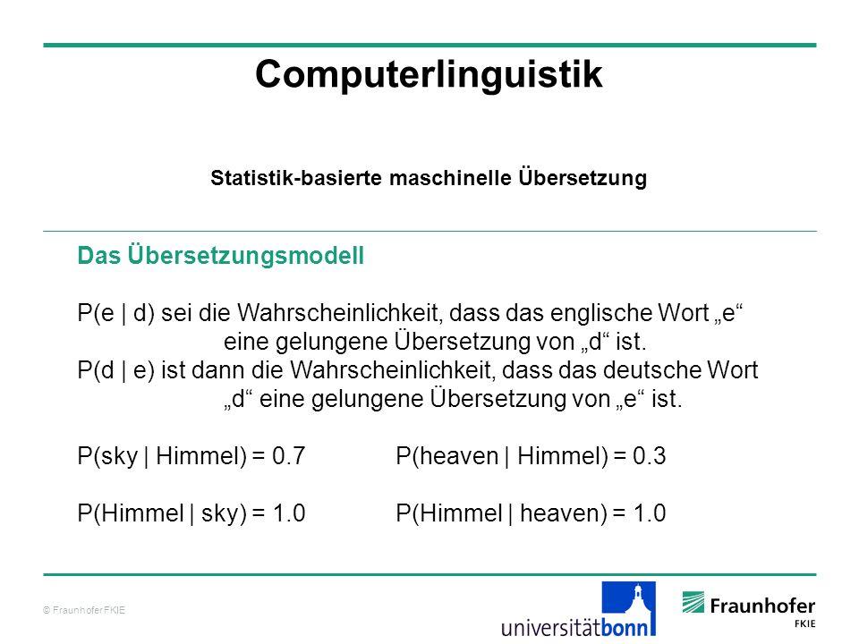 © Fraunhofer FKIE Computerlinguistik Das Übersetzungsmodell P(e | d) sei die Wahrscheinlichkeit, dass das englische Wort e eine gelungene Übersetzung von d ist.