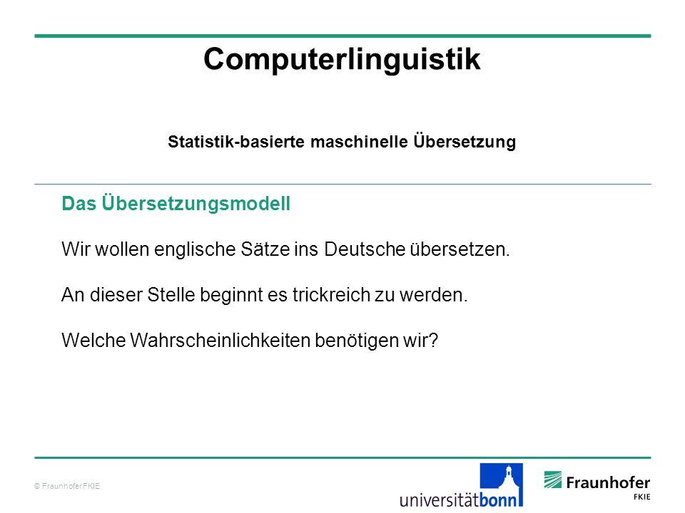 © Fraunhofer FKIE Computerlinguistik Das Übersetzungsmodell Wir wollen englische Sätze ins Deutsche übersetzen.
