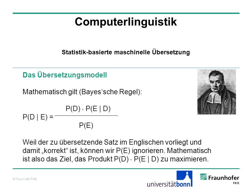 © Fraunhofer FKIE Computerlinguistik Das Übersetzungsmodell Mathematisch gilt (Bayessche Regel): P(D) P(E | D) P(D | E) = P(E) Weil der zu übersetzende Satz im Englischen vorliegt und damit korrekt ist, können wir P(E) ignorieren.