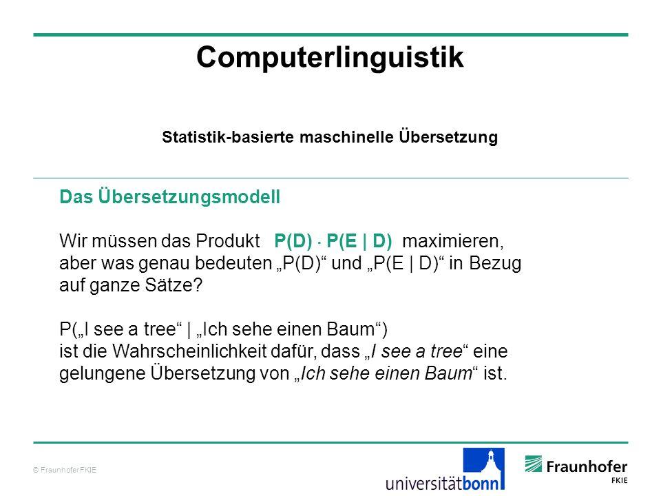 © Fraunhofer FKIE Computerlinguistik Das Übersetzungsmodell Wir müssen das Produkt P(D) P(E | D) maximieren, aber was genau bedeuten P(D) und P(E | D) in Bezug auf ganze Sätze.