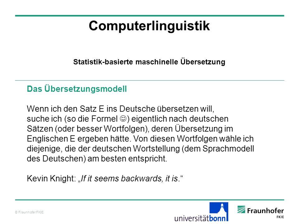 © Fraunhofer FKIE Computerlinguistik Das Übersetzungsmodell Wenn ich den Satz E ins Deutsche übersetzen will, suche ich (so die Formel ) eigentlich nach deutschen Sätzen (oder besser Wortfolgen), deren Übersetzung im Englischen E ergeben hätte.