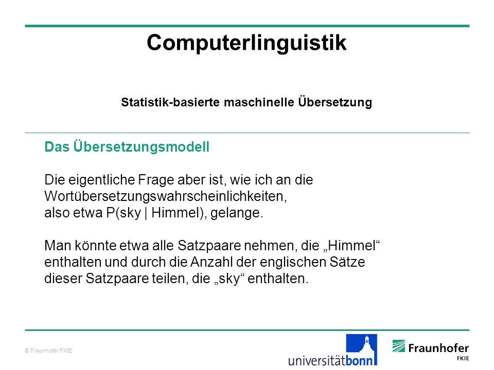 © Fraunhofer FKIE Computerlinguistik Das Übersetzungsmodell Die eigentliche Frage aber ist, wie ich an die Wortübersetzungswahrscheinlichkeiten, also etwa P(sky | Himmel), gelange.