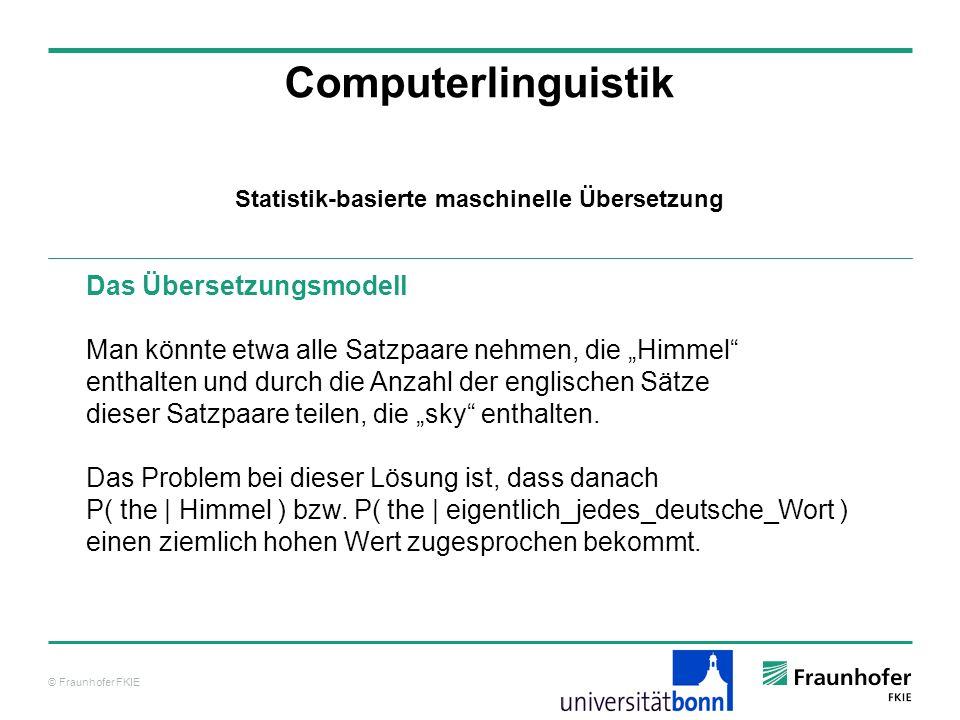© Fraunhofer FKIE Computerlinguistik Das Übersetzungsmodell Man könnte etwa alle Satzpaare nehmen, die Himmel enthalten und durch die Anzahl der englischen Sätze dieser Satzpaare teilen, die sky enthalten.