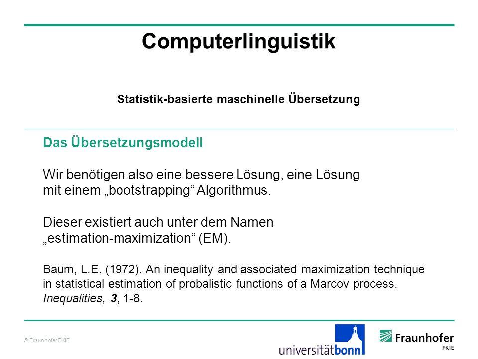 © Fraunhofer FKIE Computerlinguistik Das Übersetzungsmodell Wir benötigen also eine bessere Lösung, eine Lösung mit einem bootstrapping Algorithmus.