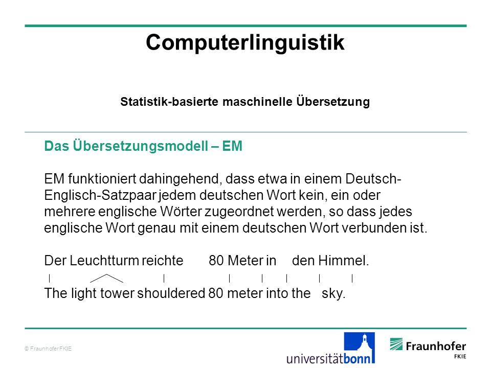 © Fraunhofer FKIE Computerlinguistik Das Übersetzungsmodell – EM EM funktioniert dahingehend, dass etwa in einem Deutsch- Englisch-Satzpaar jedem deutschen Wort kein, ein oder mehrere englische Wörter zugeordnet werden, so dass jedes englische Wort genau mit einem deutschen Wort verbunden ist.