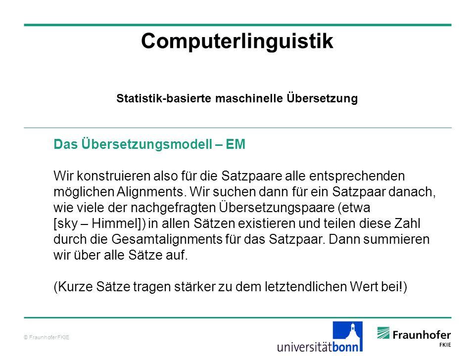 © Fraunhofer FKIE Computerlinguistik Statistik-basierte maschinelle Übersetzung Das Übersetzungsmodell – EM Wir konstruieren also für die Satzpaare alle entsprechenden möglichen Alignments.