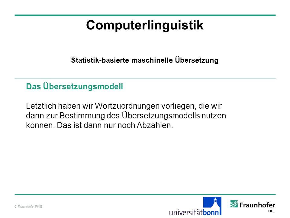 © Fraunhofer FKIE Computerlinguistik Das Übersetzungsmodell Letztlich haben wir Wortzuordnungen vorliegen, die wir dann zur Bestimmung des Übersetzungsmodells nutzen können.