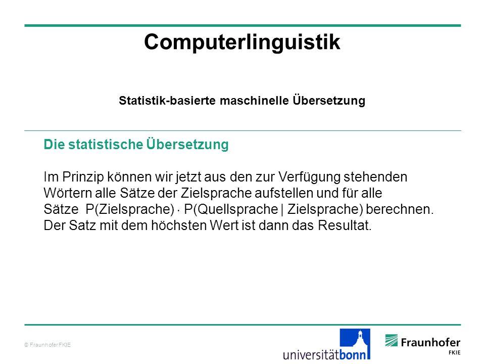 © Fraunhofer FKIE Computerlinguistik Die statistische Übersetzung Im Prinzip können wir jetzt aus den zur Verfügung stehenden Wörtern alle Sätze der Zielsprache aufstellen und für alle Sätze P(Zielsprache) P(Quellsprache | Zielsprache) berechnen.