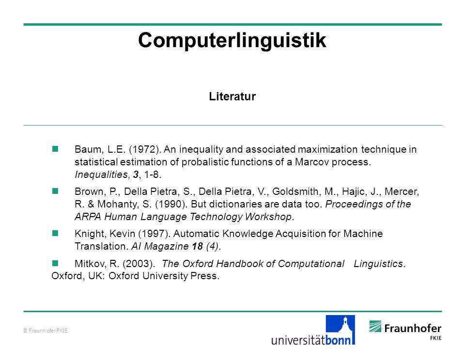 © Fraunhofer FKIE Literatur Computerlinguistik Baum, L.E. (1972). An inequality and associated maximization technique in statistical estimation of pro