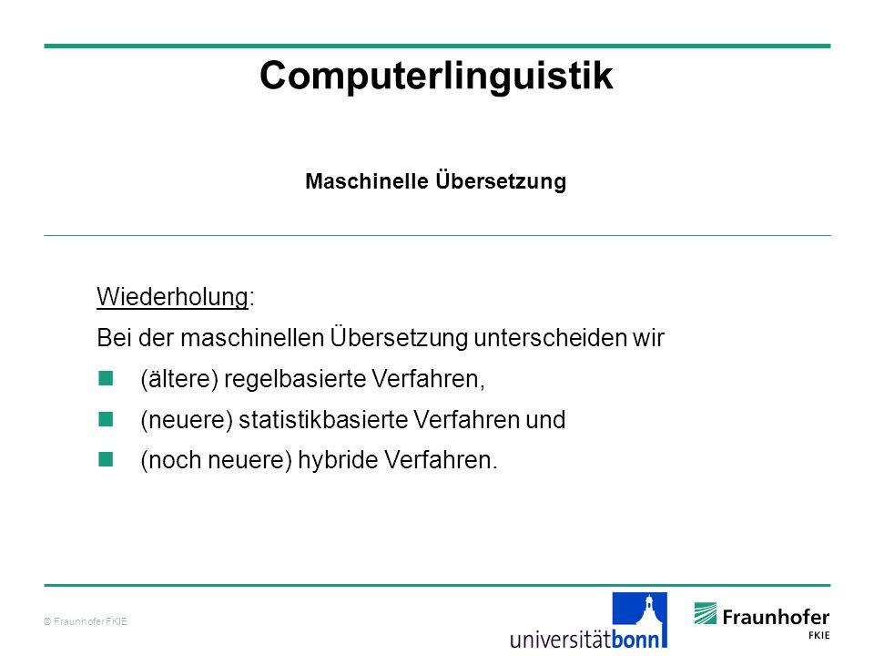 © Fraunhofer FKIE Computerlinguistik Wiederholung: Bei der maschinellen Übersetzung unterscheiden wir (ältere) regelbasierte Verfahren, (neuere) statistikbasierte Verfahren und (noch neuere) hybride Verfahren.