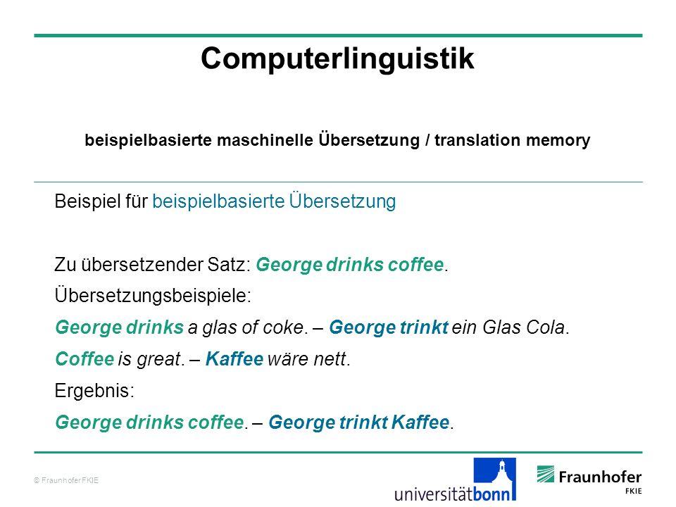 © Fraunhofer FKIE Computerlinguistik Beispiel für beispielbasierte Übersetzung Zu übersetzender Satz: George drinks coffee.
