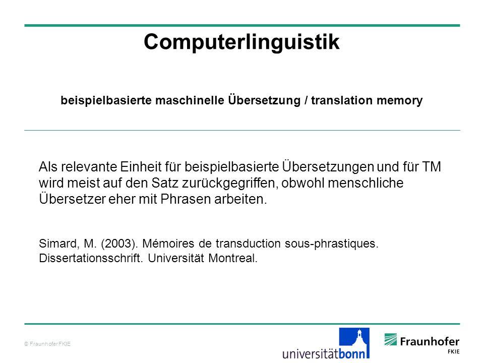 © Fraunhofer FKIE Computerlinguistik Als relevante Einheit für beispielbasierte Übersetzungen und für TM wird meist auf den Satz zurückgegriffen, obwohl menschliche Übersetzer eher mit Phrasen arbeiten.