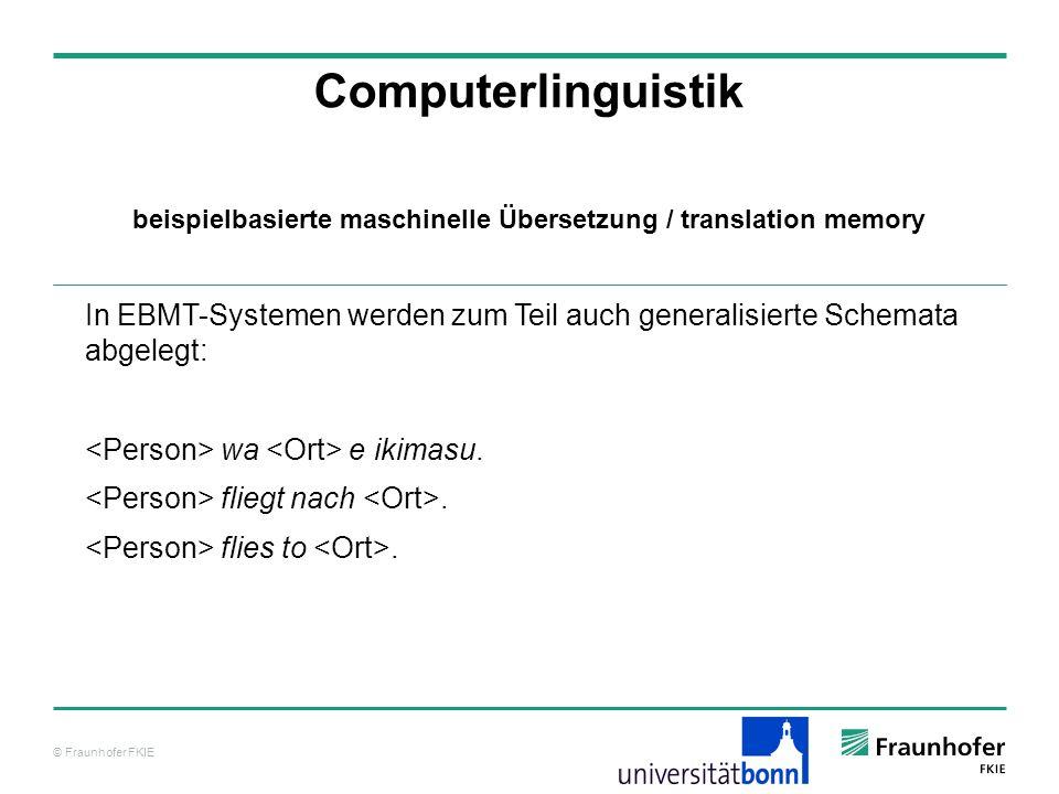 © Fraunhofer FKIE Computerlinguistik In EBMT-Systemen werden zum Teil auch generalisierte Schemata abgelegt: wa e ikimasu.