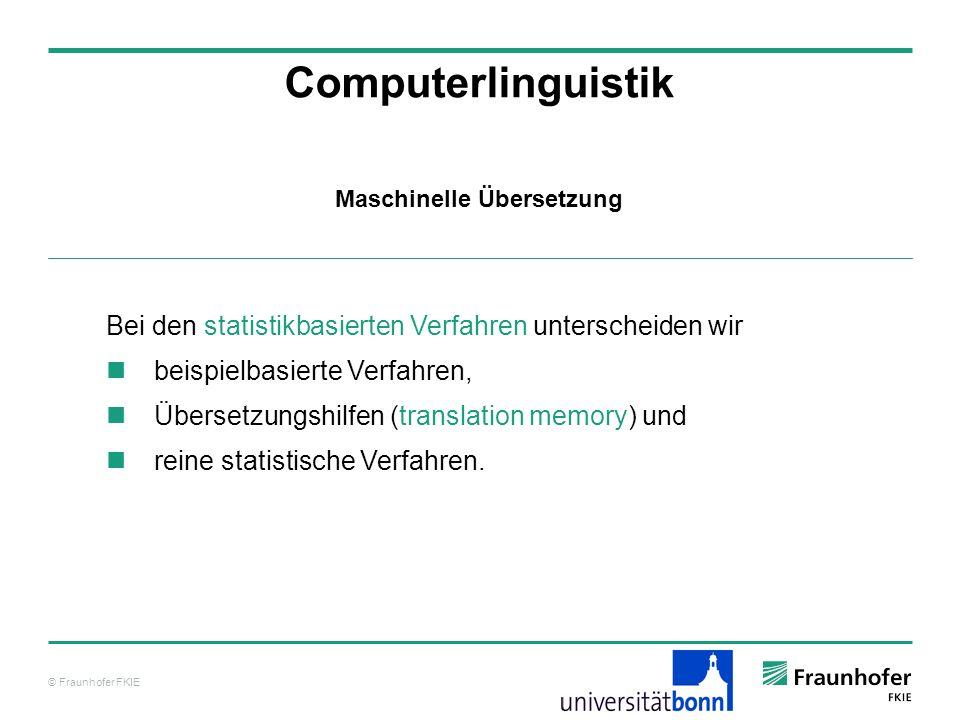 © Fraunhofer FKIE Computerlinguistik Bei den statistikbasierten Verfahren unterscheiden wir beispielbasierte Verfahren, Übersetzungshilfen (translation memory) und reine statistische Verfahren.