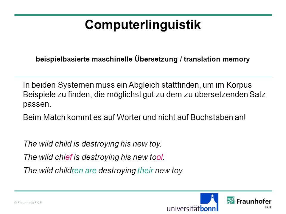 © Fraunhofer FKIE Computerlinguistik In beiden Systemen muss ein Abgleich stattfinden, um im Korpus Beispiele zu finden, die möglichst gut zu dem zu übersetzenden Satz passen.