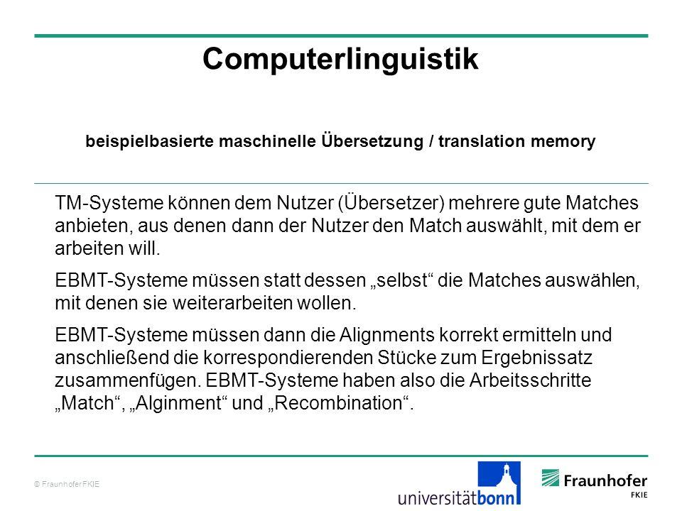 © Fraunhofer FKIE Computerlinguistik TM-Systeme können dem Nutzer (Übersetzer) mehrere gute Matches anbieten, aus denen dann der Nutzer den Match auswählt, mit dem er arbeiten will.