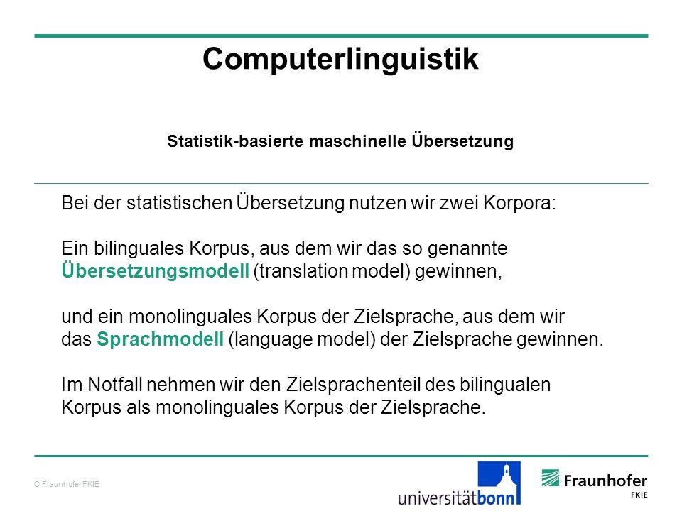 © Fraunhofer FKIE Computerlinguistik Bei der statistischen Übersetzung nutzen wir zwei Korpora: Ein bilinguales Korpus, aus dem wir das so genannte Übersetzungsmodell (translation model) gewinnen, und ein monolinguales Korpus der Zielsprache, aus dem wir das Sprachmodell (language model) der Zielsprache gewinnen.