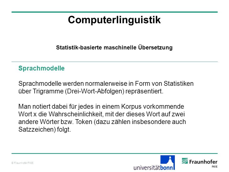 © Fraunhofer FKIE Computerlinguistik Sprachmodelle Sprachmodelle werden normalerweise in Form von Statistiken über Trigramme (Drei-Wort-Abfolgen) repräsentiert.