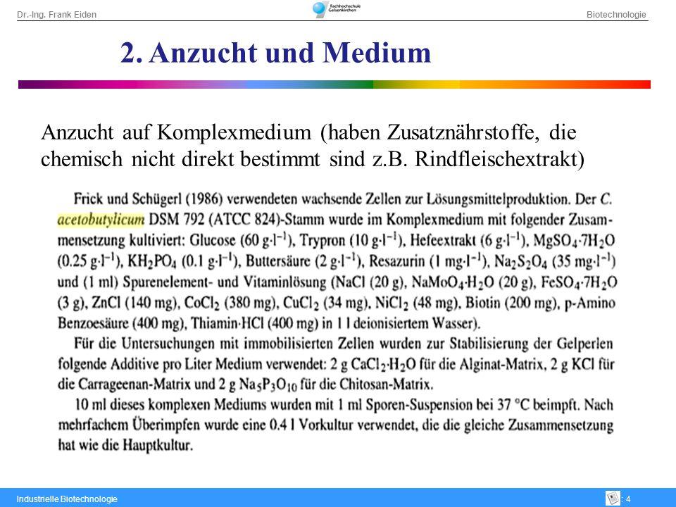 Dr.-Ing. Frank Eiden Biotechnologie Industrielle Biotechnologie: 4 2. Anzucht und Medium Anzucht auf Komplexmedium (haben Zusatznährstoffe, die chemis