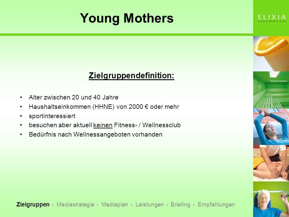 Young Mothers Zielgruppen - Mediastrategie - Mediaplan - Leistungen - Briefing - Empfehlungen Quelle:Allensbacher Markt- und Werbeträgeranalyse 2006 Basis FälleMio.% vert.Index Junge Mütter4981,54100 durchschnittlicher finanzieller Spielraum 200 - 250840,2616,90139 viel zuwenig Zeit2730,8454,90153 gepflegtes Erscheinungsbild3200,9964,20119 viel Spaß haben, das Leben genießen3251,0065,20115 körperliche Fitness ist sehr wichtig1710,5334,40124 Sauna, Dampfbad2880,8957,80148 Gesundheit, Wellness1990,6240,00122 hohes Gesundheitsbewusstsein2040,6341,00125