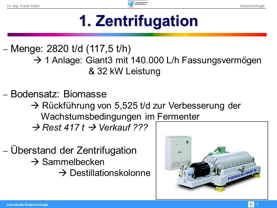 Dr.-Ing. Frank Eiden Biotechnologie Industrielle Biotechnologie: 7 1. Zentrifugation Menge: 2820 t/d (117,5 t/h) 1 Anlage: Giant3 mit 140.000 L/h Fass