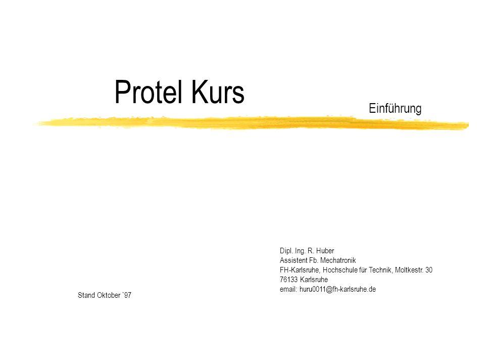 Protel Kurs Einführung Stand Oktober `97 Dipl. Ing. R. Huber Assistent Fb. Mechatronik FH-Karlsruhe, Hochschule für Technik, Moltkestr. 30 76133 Karls