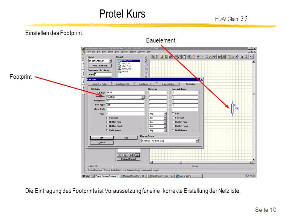 Protel Kurs Seite 10 EDA/ Client 3.2 Einstellen des Footprint: Bauelement Footprint Die Eintragung des Footprints ist Voraussetzung für eine korrekte