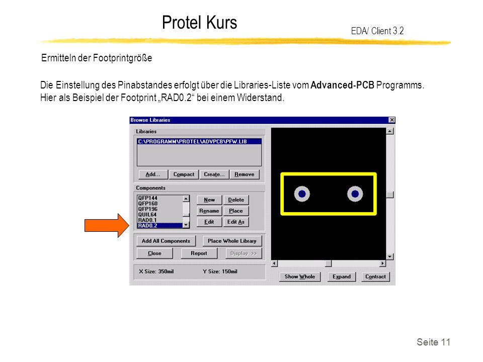 Protel Kurs Seite 11 Ermitteln der Footprintgröße EDA/ Client 3.2 Die Einstellung des Pinabstandes erfolgt über die Libraries-Liste vom Advanced-PCB P
