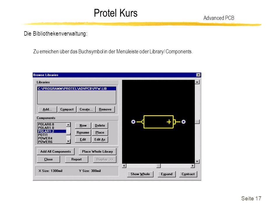 Protel Kurs Seite 17 Die Bibliothekenverwaltung: Advanced PCB Zu erreichen über das Buchsymbol in der Menüleiste oder Library/ Components.