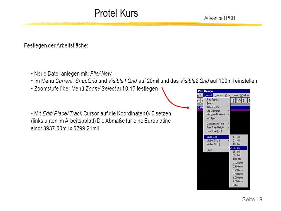 Protel Kurs Seite 18 Festlegen der Arbeitsfläche: Advanced PCB Neue Datei anlegen mit: File/ New Im Menü Current: SnapGrid und Visible1 Grid auf 20mil