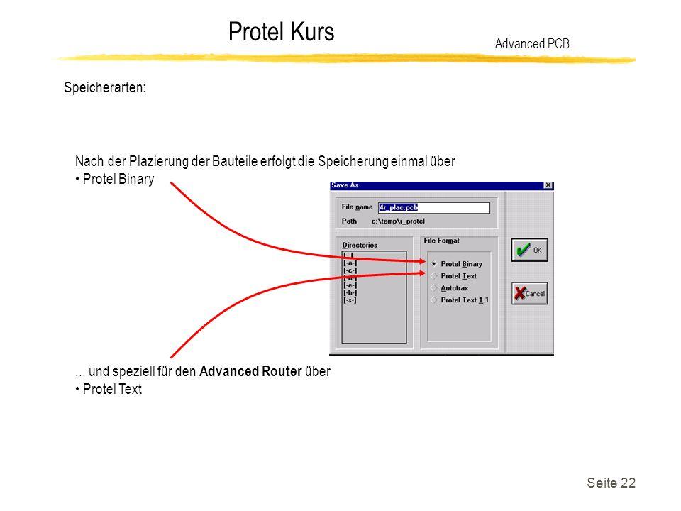 Protel Kurs Seite 22 Speicherarten: Advanced PCB Nach der Plazierung der Bauteile erfolgt die Speicherung einmal über Protel Binary... und speziell fü