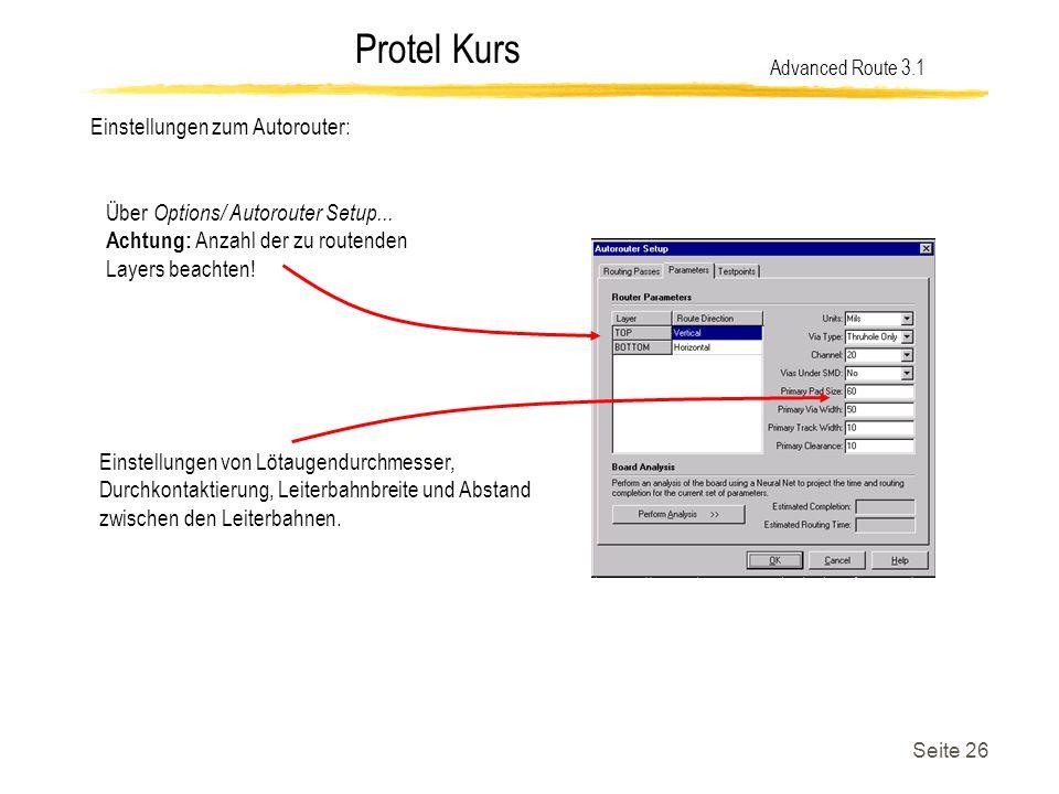 Protel Kurs Seite 26 Einstellungen zum Autorouter: Advanced Route 3.1 Über Options/ Autorouter Setup... Achtung: Anzahl der zu routenden Layers beacht