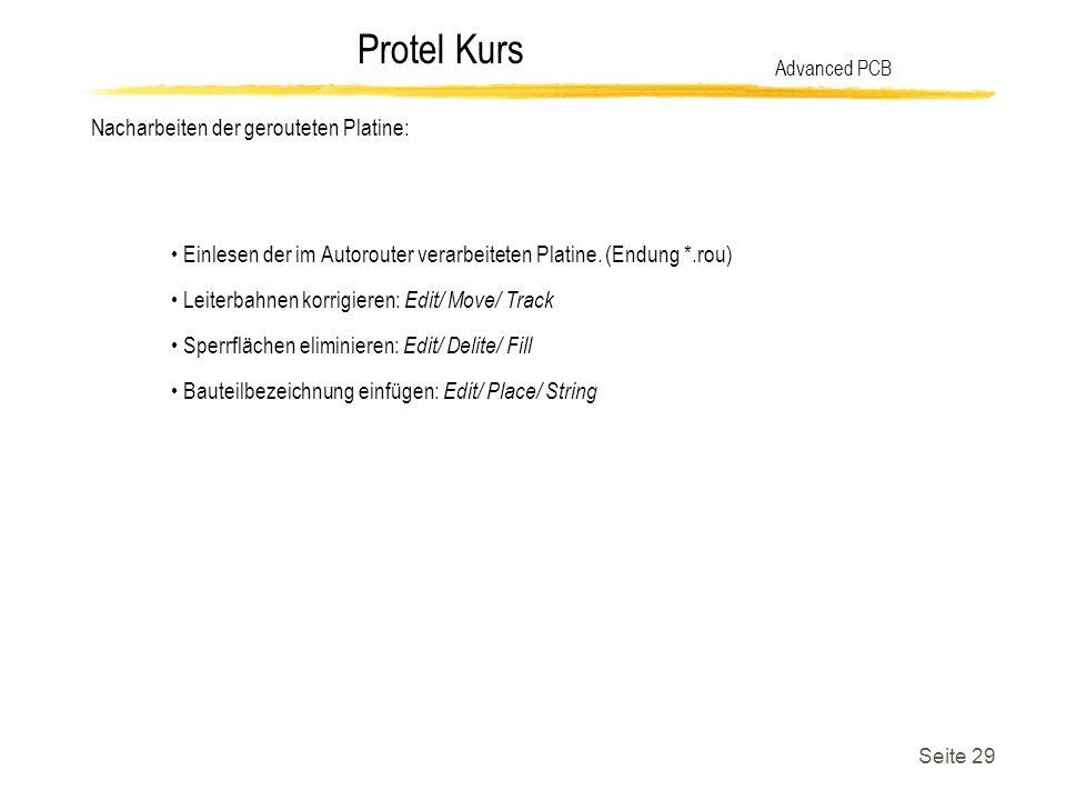 Protel Kurs Seite 29 Nacharbeiten der gerouteten Platine: Advanced PCB Einlesen der im Autorouter verarbeiteten Platine. (Endung *.rou) Leiterbahnen k
