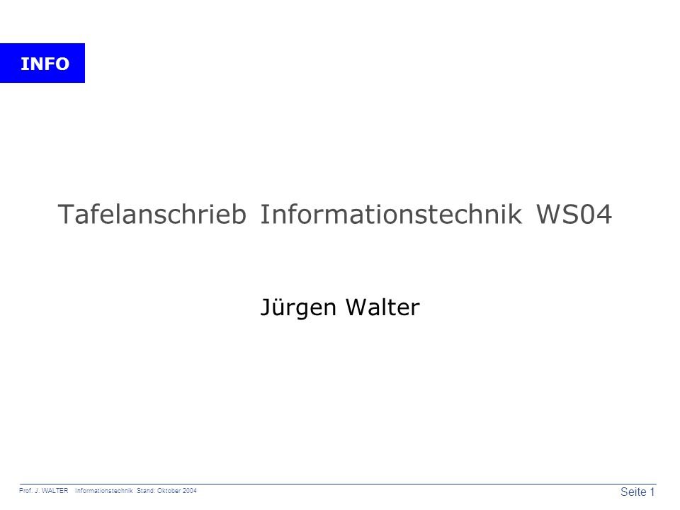 INFO Seite 1 Prof. J. WALTER Informationstechnik Stand: Oktober 2004 Tafelanschrieb Informationstechnik WS04 Jürgen Walter