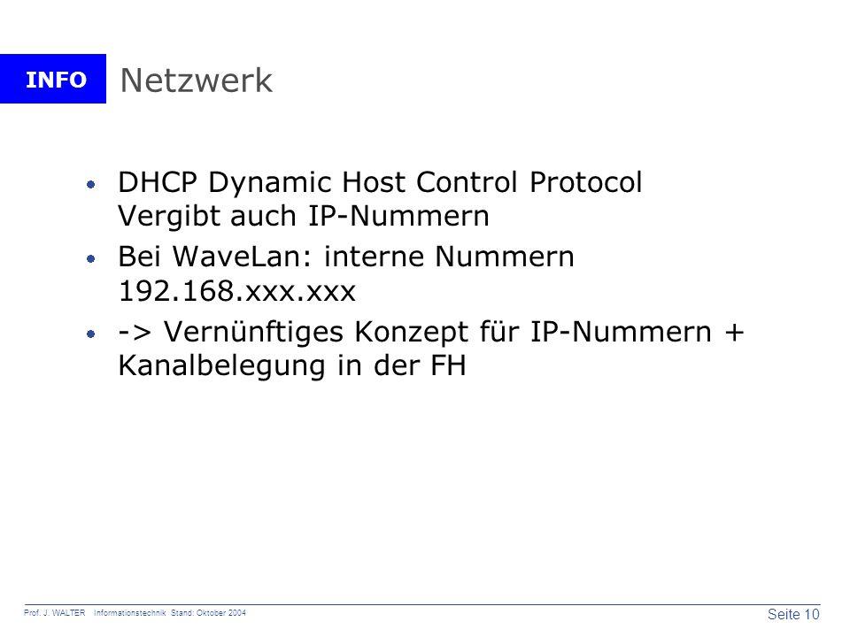 INFO Seite 10 Prof. J. WALTER Informationstechnik Stand: Oktober 2004 Netzwerk DHCP Dynamic Host Control Protocol Vergibt auch IP-Nummern Bei WaveLan: