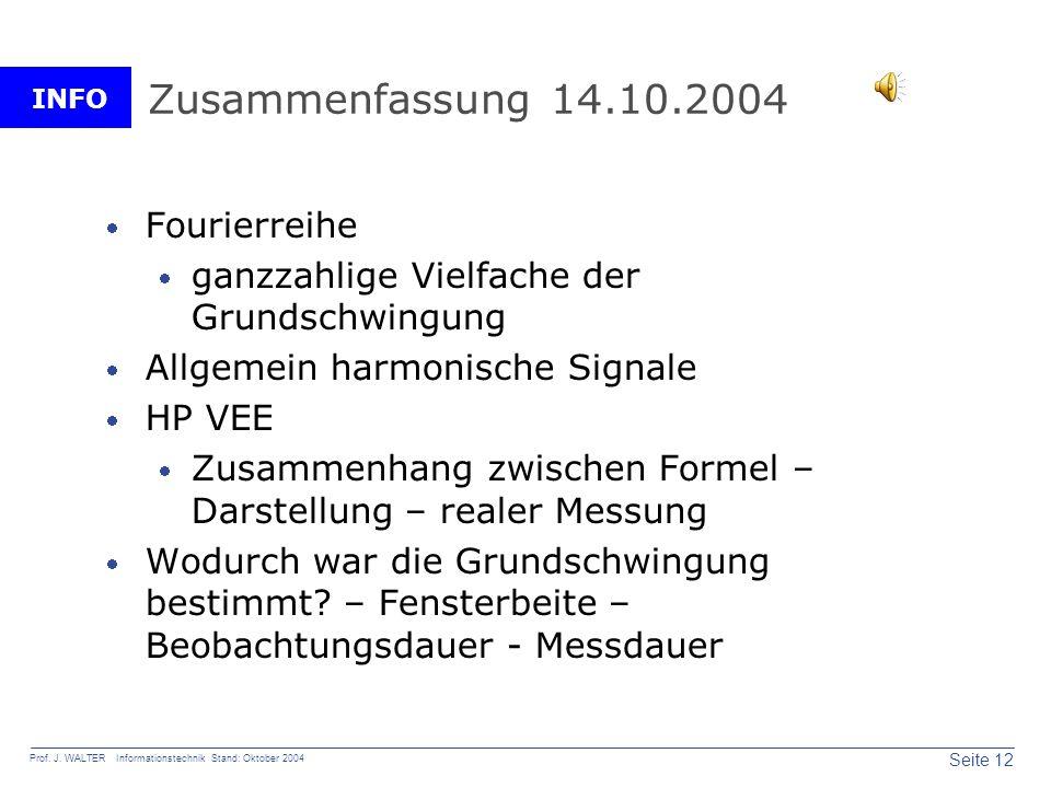 INFO Seite 12 Prof. J. WALTER Informationstechnik Stand: Oktober 2004 Zusammenfassung 14.10.2004 Fourierreihe ganzzahlige Vielfache der Grundschwingun