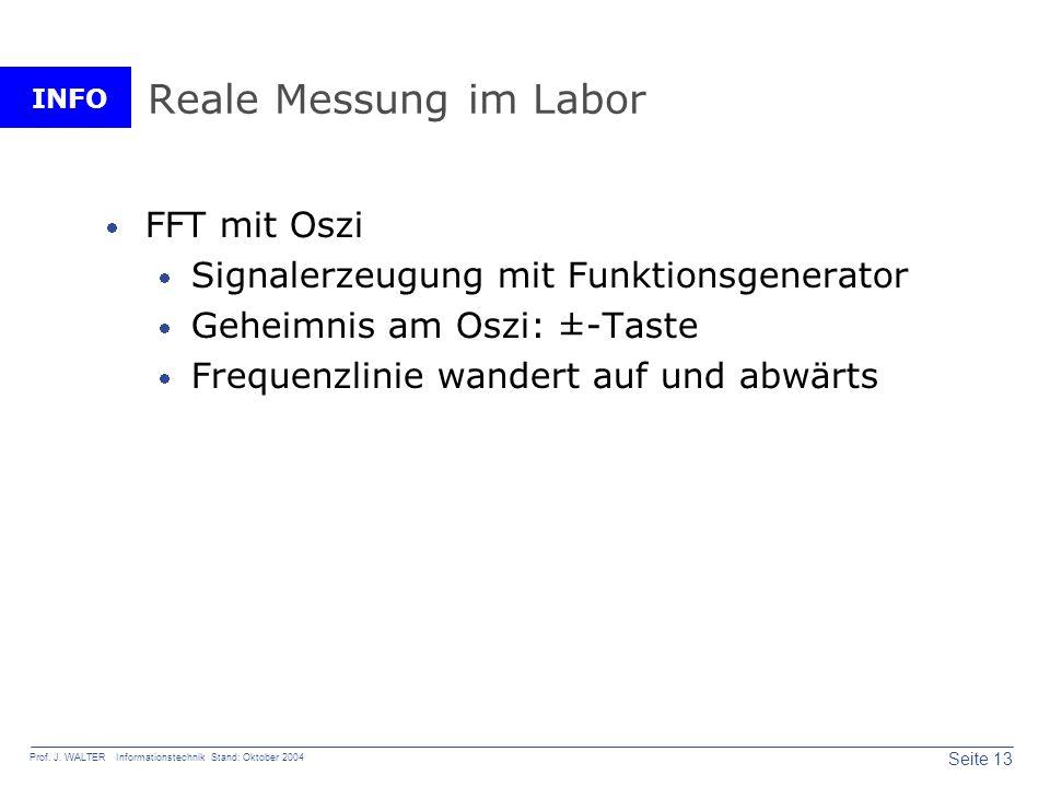 INFO Seite 13 Prof. J. WALTER Informationstechnik Stand: Oktober 2004 Reale Messung im Labor FFT mit Oszi Signalerzeugung mit Funktionsgenerator Gehei
