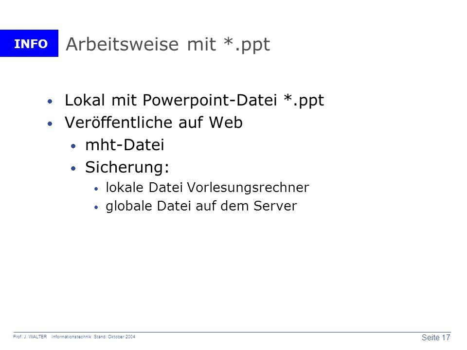 INFO Seite 17 Prof. J. WALTER Informationstechnik Stand: Oktober 2004 Arbeitsweise mit *.ppt Lokal mit Powerpoint-Datei *.ppt Veröffentliche auf Web m