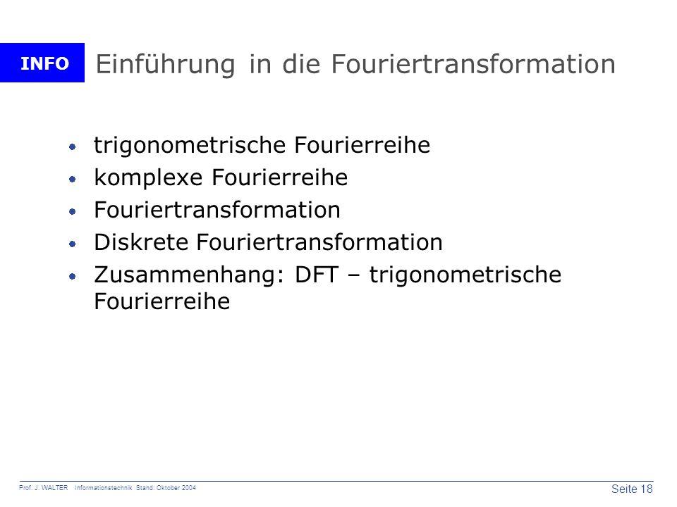 INFO Seite 18 Prof. J. WALTER Informationstechnik Stand: Oktober 2004 Einführung in die Fouriertransformation trigonometrische Fourierreihe komplexe F