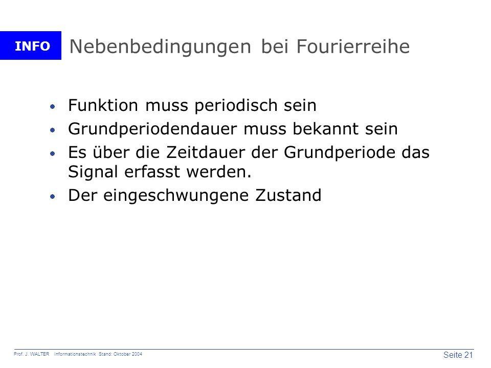 INFO Seite 21 Prof. J. WALTER Informationstechnik Stand: Oktober 2004 Nebenbedingungen bei Fourierreihe Funktion muss periodisch sein Grundperiodendau