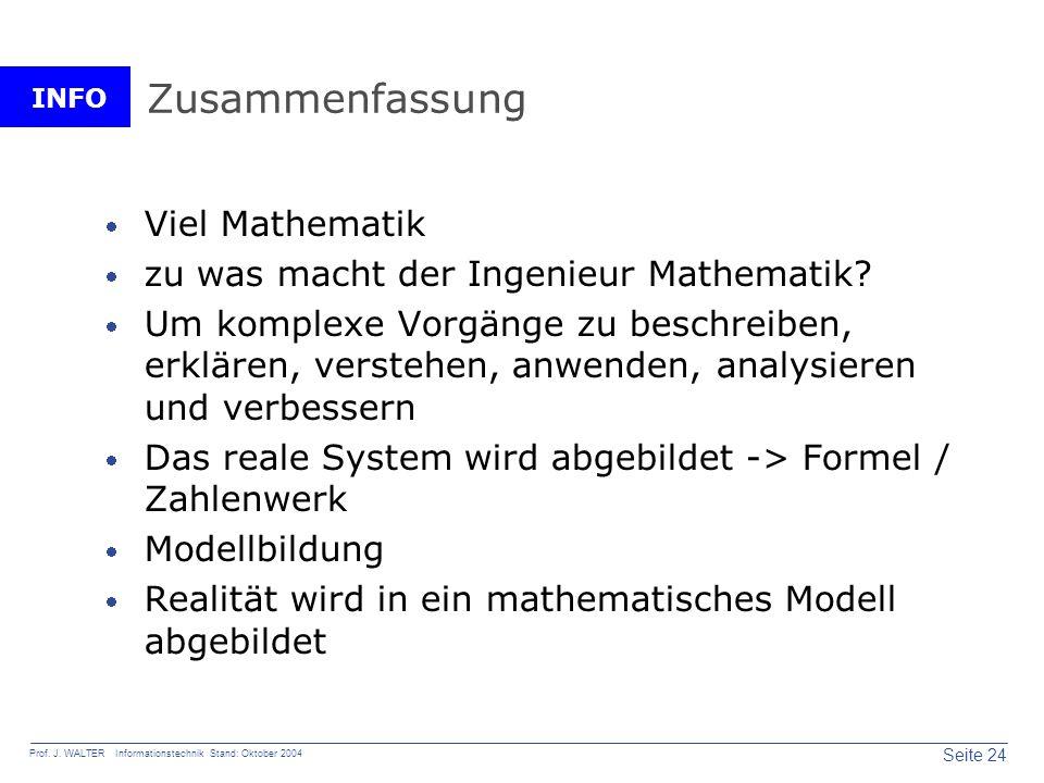 INFO Seite 24 Prof. J. WALTER Informationstechnik Stand: Oktober 2004 Zusammenfassung Viel Mathematik zu was macht der Ingenieur Mathematik? Um komple