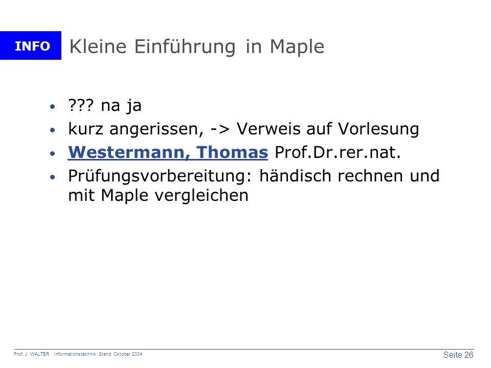 INFO Seite 26 Prof. J. WALTER Informationstechnik Stand: Oktober 2004 Kleine Einführung in Maple ??? na ja kurz angerissen, -> Verweis auf Vorlesung W