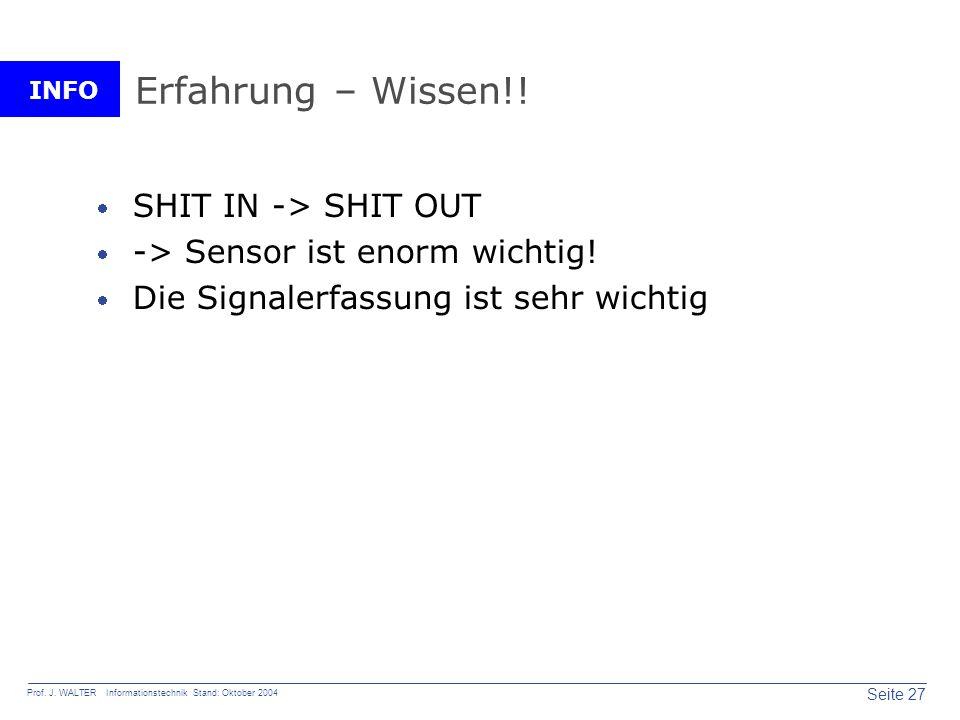 INFO Seite 27 Prof. J. WALTER Informationstechnik Stand: Oktober 2004 Erfahrung – Wissen!! SHIT IN -> SHIT OUT -> Sensor ist enorm wichtig! Die Signal