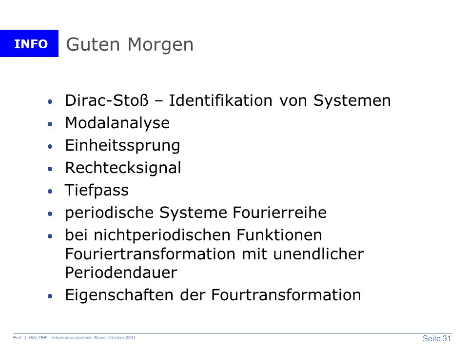 INFO Seite 31 Prof. J. WALTER Informationstechnik Stand: Oktober 2004 Guten Morgen Dirac-Stoß – Identifikation von Systemen Modalanalyse Einheitssprun