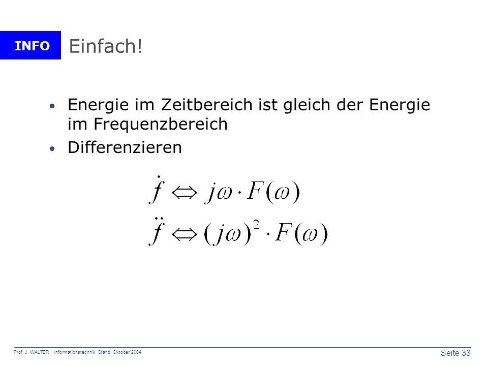 INFO Seite 33 Prof. J. WALTER Informationstechnik Stand: Oktober 2004 Einfach! Energie im Zeitbereich ist gleich der Energie im Frequenzbereich Differ