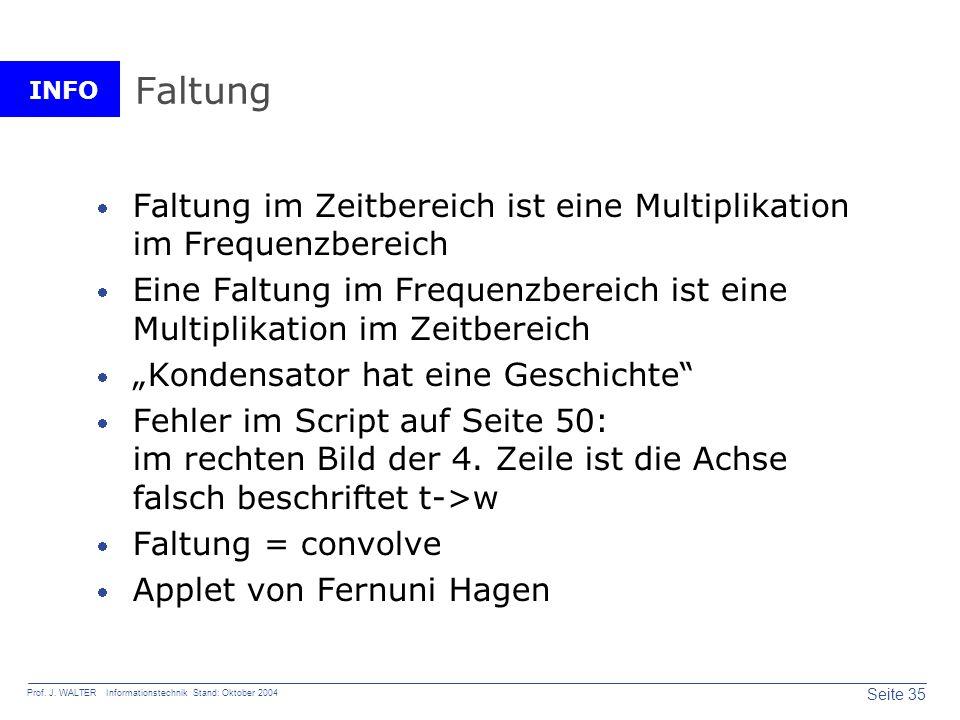 INFO Seite 35 Prof. J. WALTER Informationstechnik Stand: Oktober 2004 Faltung Faltung im Zeitbereich ist eine Multiplikation im Frequenzbereich Eine F