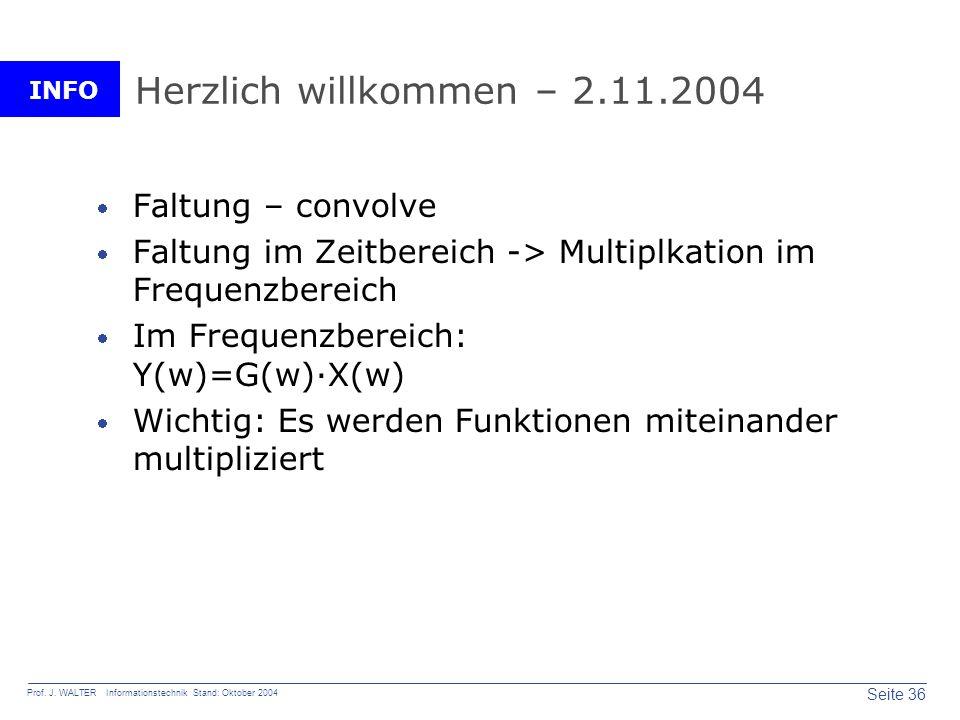 INFO Seite 36 Prof. J. WALTER Informationstechnik Stand: Oktober 2004 Herzlich willkommen – 2.11.2004 Faltung – convolve Faltung im Zeitbereich -> Mul