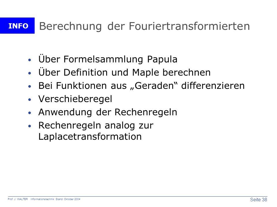 INFO Seite 38 Prof. J. WALTER Informationstechnik Stand: Oktober 2004 Berechnung der Fouriertransformierten Über Formelsammlung Papula Über Definition