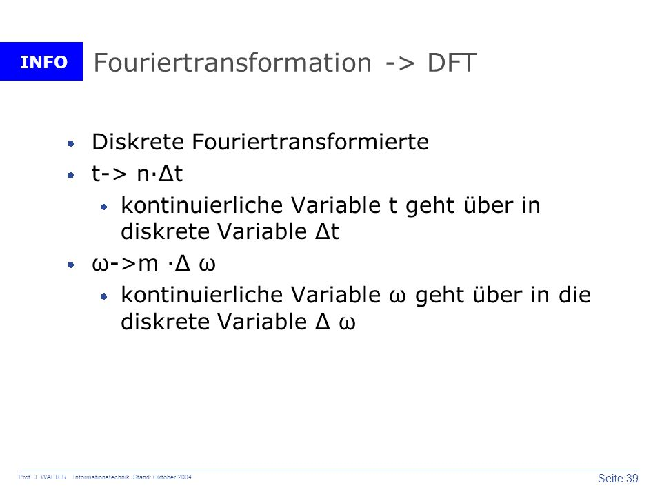 INFO Seite 39 Prof. J. WALTER Informationstechnik Stand: Oktober 2004 Fouriertransformation -> DFT Diskrete Fouriertransformierte t-> n·Δt kontinuierl